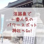 淡路島で一番人気のパワースポット神社へGO